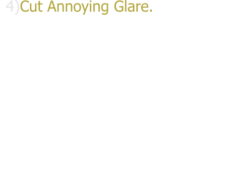 4)Cut Annoying Glare.Whatever the cause direct sun,headlights or reflection from the snow,water or surrounding buildings,glare is not only annoying but can also be dangerous if it blinds your vision. Like sunglasses,Window Tint Films do an excellent job of cutting glare.